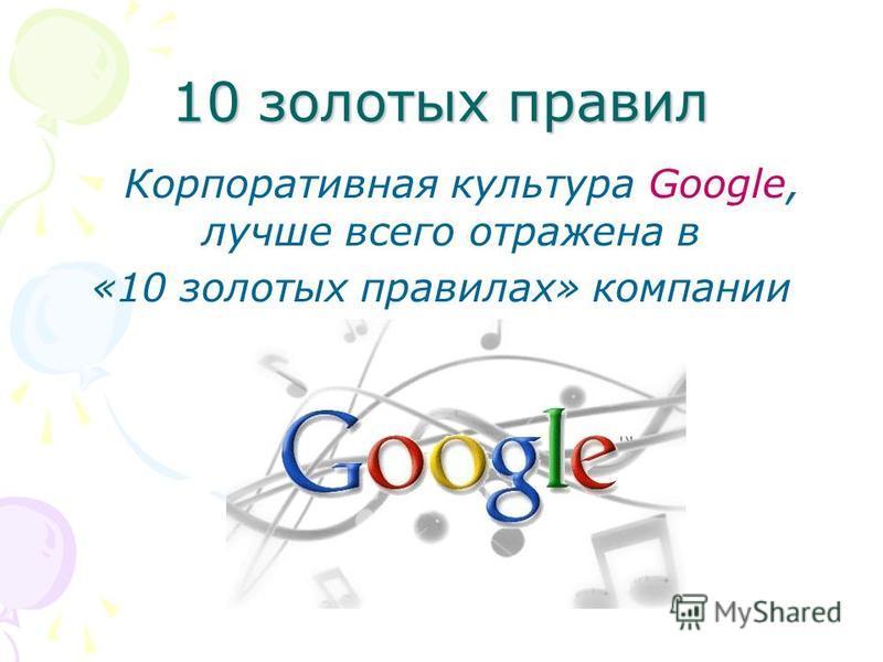 10 золотых правил Корпоративная культура Google, лучше всего отражена в «10 золотых правилах» компании
