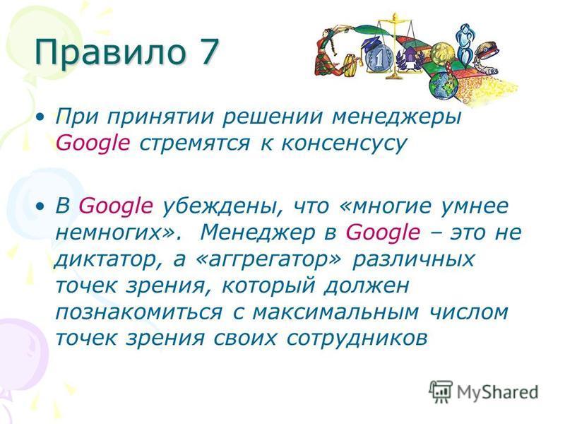 Правило 7 При принятии решений менеджеры Google стремятся к консенсусу В Google убеждены, что «многие умнее немногих». Менеджер в Google – это не диктатор, а «агрегатор» различных точек зрения, который должен познакомиться с максимальным числом точек
