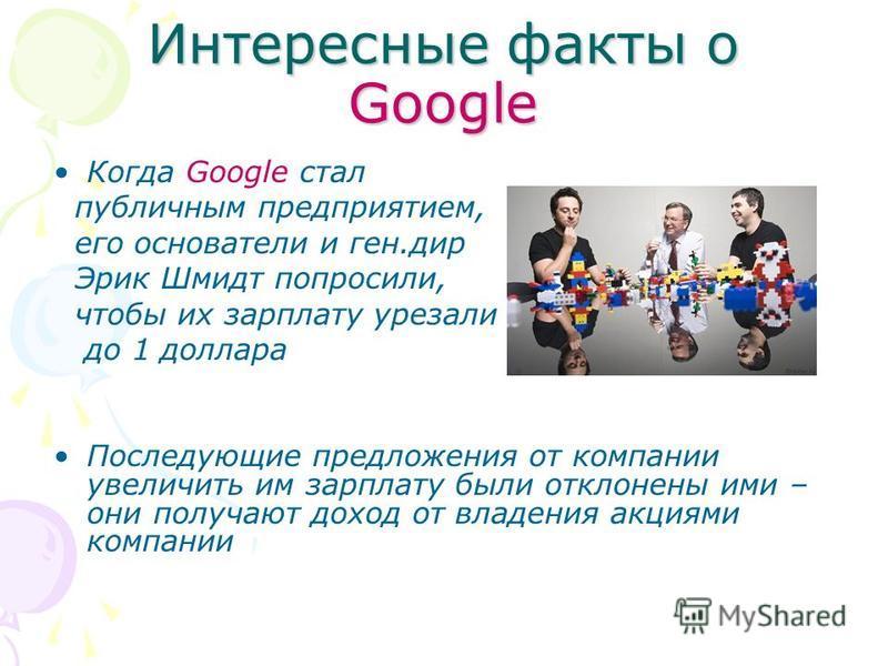 Интересные факты о Google Когда Google стал публичным предприятием, его основатели и ген.дир Эрик Шмидт попросили, чтобы их зарплату урезали до 1 доллара Последующие предложения от компании увеличить им зарплату были отклонены ими – они получают дохо