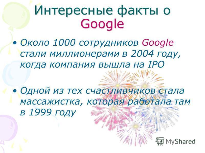 Интересные факты о Google Около 1000 сотрудников Google стали миллионерами в 2004 году, когда компания вышла на IPO Одной из тех счастливчиков стала массажистка, которая работала там в 1999 году