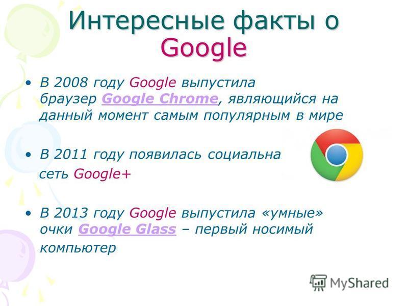 Интересные факты о Google В 2008 году Google выпустила браузер Google Chrome, являющийся на данный момент самым популярным в миреGoogle Chrome В 2011 году появилась социальная сеть Google+ В 2013 году Google выпустила «умные» очки Google Glass – перв
