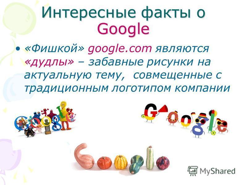 Интересные факты о Google «Фишкой» google.com являются «дудлы» – забавные рисунки на актуальную тему, совмещенные с традиционным логотипом компании