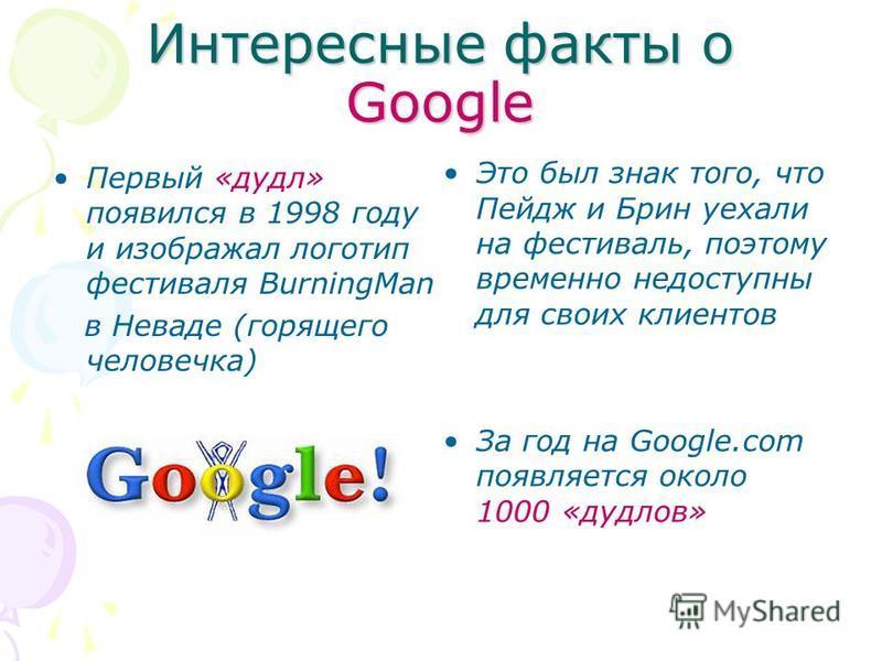 Интересные факты о Google Первый «дудл» появился в 1998 году и изображал логотип фестиваля BurningMan в Неваде (горящего человечка) Это был знак того, что Пейдж и Брин уехали на фестиваль, поэтому временно недоступны для своих клиентов За год на Goog