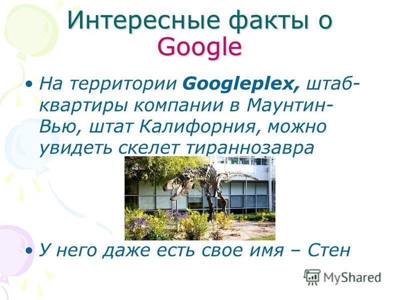 Интересные факты о Google На территории Googleplex, штаб- квартиры компании в Маунтин- Вью, штат Калифорния, можно увидеть скелет тираннозавра У него даже есть свое имя – Стен