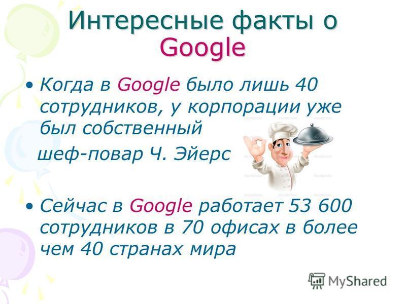 Интересные факты о Google Когда в Google было лишь 40 сотрудников, у корпорации уже был собственный шеф-повар Ч. Эйерс Сейчас в Google работает 53 600 сотрудников в 70 офисах в более чем 40 странах мира
