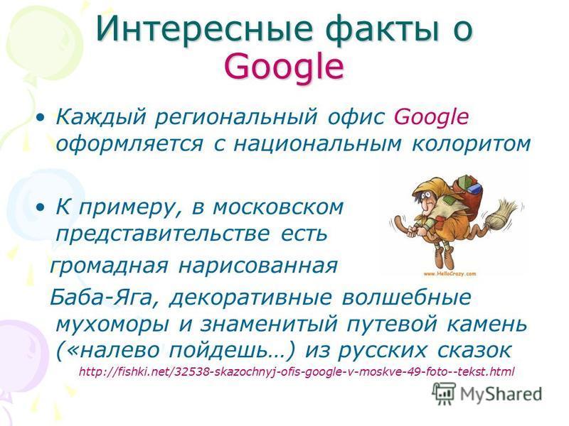 Интересные факты о Google Каждый региональный офис Google оформляется с национальным колоритом К примеру, в московском представительстве есть громадная нарисованная Баба-Яга, декоративные волшебные мухоморы и знаменитый путевой камень («налево пойдеш