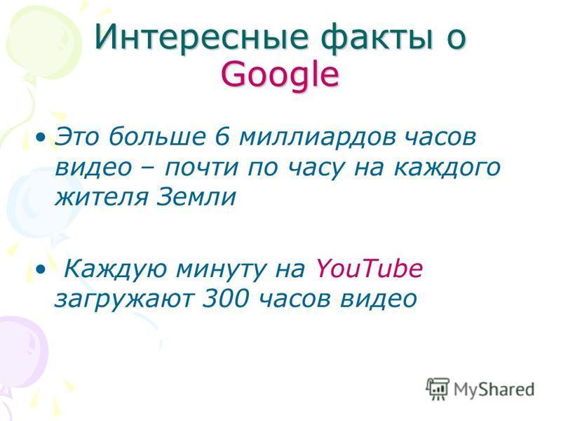 Интересные факты о Google Это больше 6 миллиардов часов видео – почти по часу на каждого жителя Земли Каждую минуту на YouTube загружают 300 часов видео