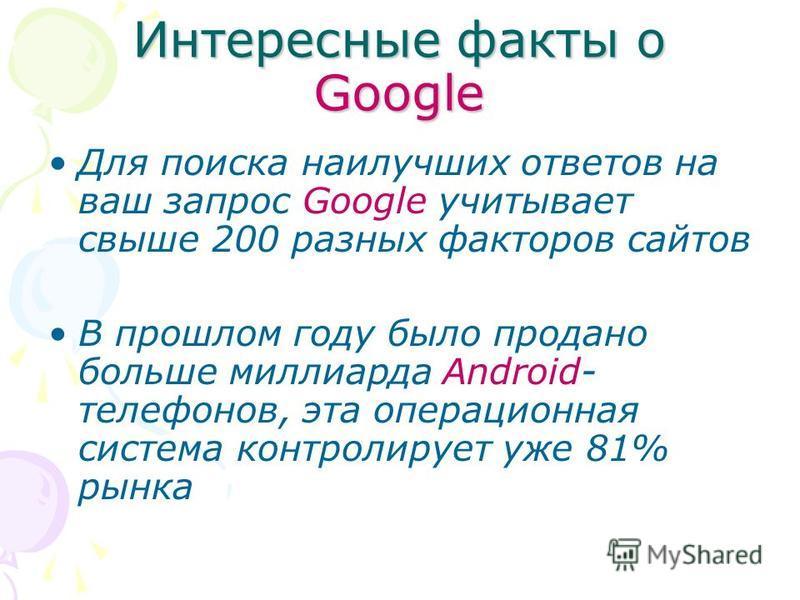 Интересные факты о Google Для поиска наилучших ответов на ваш запрос Google учитывает свыше 200 разных факторов сайтов В прошлом году было продано больше миллиарда Android- телефонов, эта операционная система контролирует уже 81% рынка