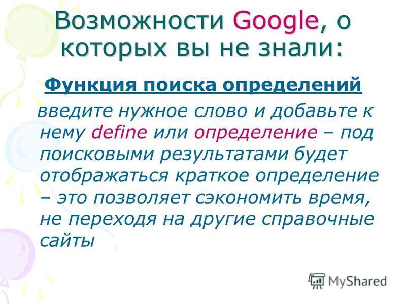 Возможности Google, о которых вы не знали: Функция поиска определений введите нужное слово и добавьте к нему define или определение – под поисковыми результатами будет отображаться краткое определение – это позволяет сэкономить время, не переходя на