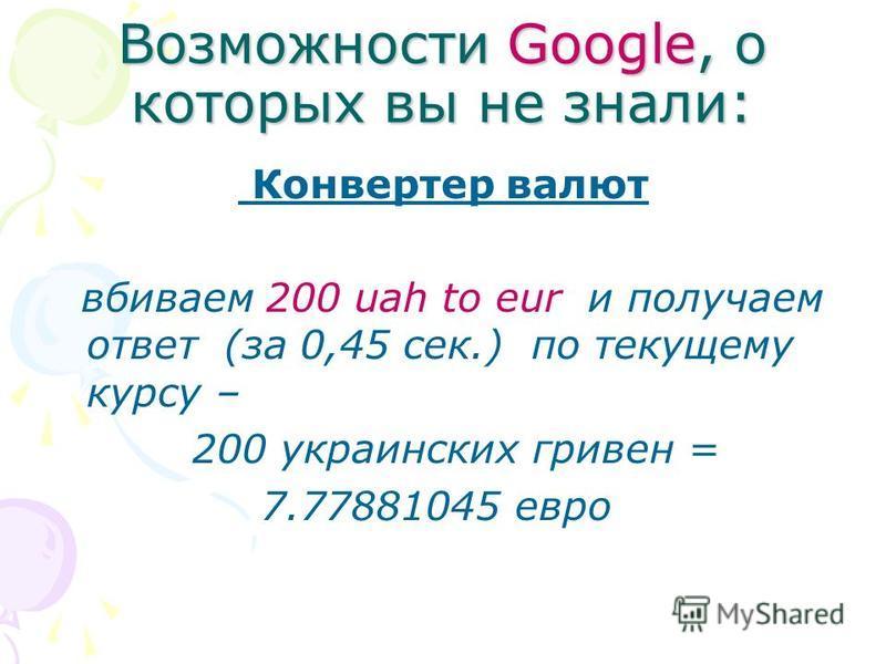 Возможности Google, о которых вы не знали: Конвертер валют вбиваем 200 uah to eur и получаем ответ (за 0,45 сек.) по текущему курсу – 200 украинских гривен = 7.77881045 евро