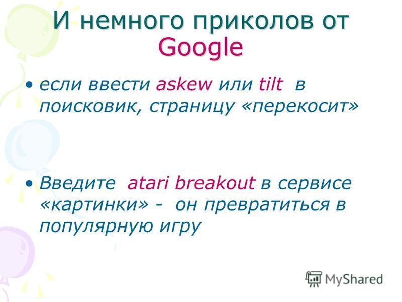 И немного приколов от Google если ввести askew или tilt в поисковик, страницу «перекосит» Введите atari breakout в сервисе «картинки» - он превратиться в популярную игру