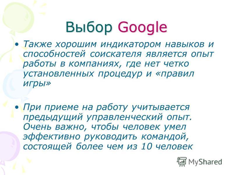 Выбор Google Также хорошим индикатором навыков и способностей соискателя является опыт работы в компаниях, где нет четко установленных процедур и «правил игры» При приеме на работу учитывается предыдущий управленческий опыт. Очень важно, чтобы челове