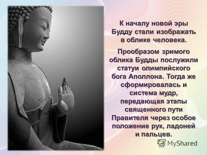 К началу новой эры Будду стали изображать в облике человека. Прообразом зримого облика Будды послужили статуи олимпийского бога Аполлона. Тогда же сформировалась и система мудр, передающая этапы священного пути Правителя через особое положение рук, л