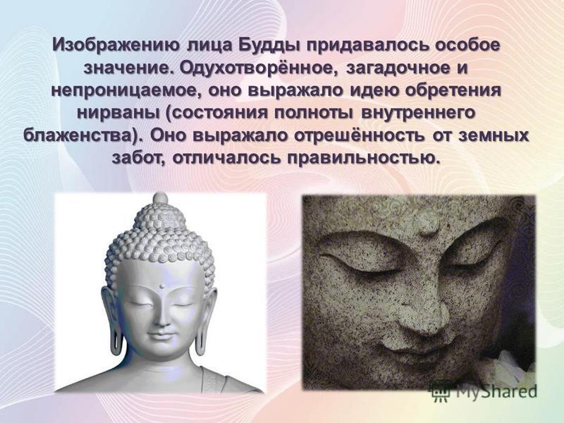 Изображению лица Будды придавалось особое значение. Одухотворённое, загадочное и непроницаемое, оно выражало идею обретения нирваны (состояния полноты внутреннего блаженства). Оно выражало отрешённость от земных забот, отличалось правильностью.