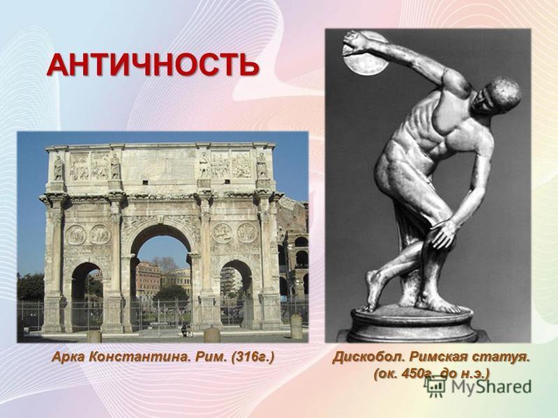 АНТИЧНОСТЬ Арка Константина. Рим. (316 г.) Дискобол. Римская статуя. (ок. 450 г. до н.э.)
