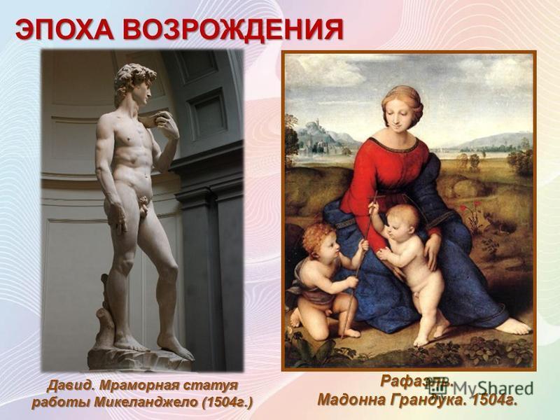 ЭПОХА ВОЗРОЖДЕНИЯ Давид. Мраморная статуя работы Микеланджело (1504 г.) Рафаэль. Мадонна Грандука. 1504 г.