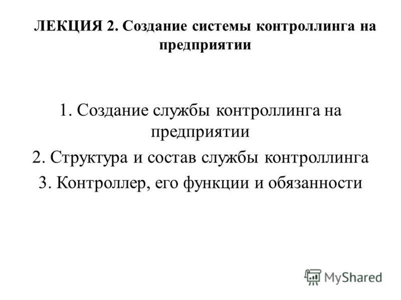 ЛЕКЦИЯ 2. Создание системы контроллинга на предприятии 1. Создание службы контроллинга на предприятии 2. Структура и состав службы контроллинга 3. Контроллер, его функции и обязанности