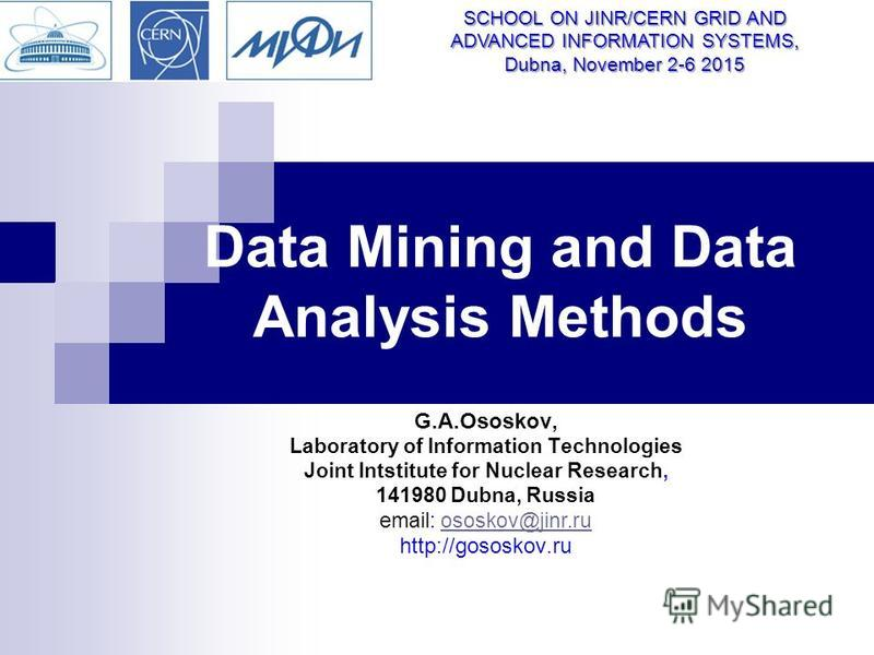 Data Mining and Data Analysis Methods G.A.Ososkov, Laboratory of Information Technologies Joint Intstitute for Nuclear Research, 141980 Dubna, Russia email: ososkov@jinr.ruososkov@jinr.ru http://gososkov.ru SCHOOL ON JINR/CERN GRID AND ADVANCED INFOR