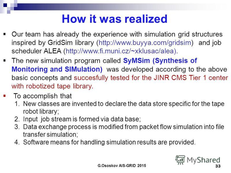How it was realized G.Ososkov AIS-GRID 2015 33 Our team has already the experience with simulation grid structures inspired by GridSim library (http://www.buyya.com/gridsim) and job scheduler ALEA (http://www.fi.muni.cz/~xklusac/alea). The new simula
