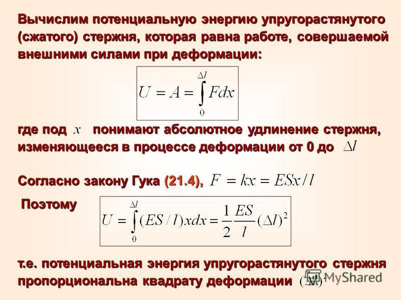 Вычислим потенциальную энергию упругорастянутого (сжатого) стержня, которая равна работе, совершаемой внешними силами при деформации: где под понимают абсолютное удлинение стержня, изменяющееся в процессе деформации от 0 до Согласно закону Гука (21.4