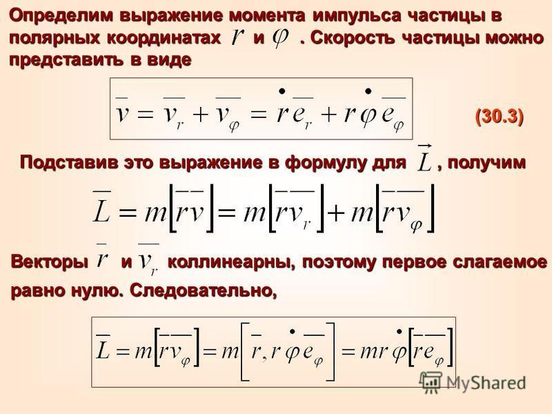 Векторы и коллинеарны, поэтому первое слагаемое равно нулю. Следовательно, Определим выражение момента импульса частицы в полярных координатах и. Скорость частицы можно представить в виде (30.3) Подставив это выражение в формулу для, получим
