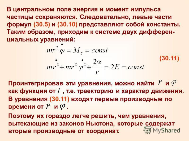 В центральном поле энергия и момент импульса частицы сохраняются. Следовательно, левые части формул (30.5) и (30.10) представляют собой константы. Таким образом, приходим к системе двух дифферен- циальных уравнений: (30.11) Проинтегрировав эти уравне