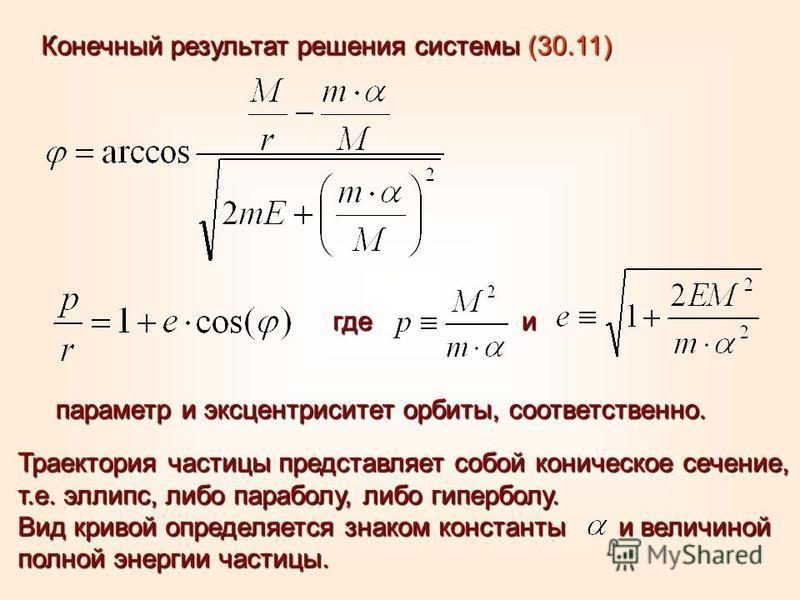 Конечный результат решения системы (30.11) Траектория частицы представляет собой коническое сечение, т.е. эллипс, либо параболу, либо гиперболу. Вид кривой определяется знаком константы и величиной полной энергии частицы. где и параметр и эксцентриси