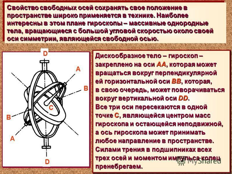Свойство свободных осей сохранять свое положение в пространстве широко применяется в технике. Наиболее интересны в этом плане гироскопы – массивные однородные тела, вращающиеся с большой угловой скоростью около своей оси симметрии, являющейся свободн