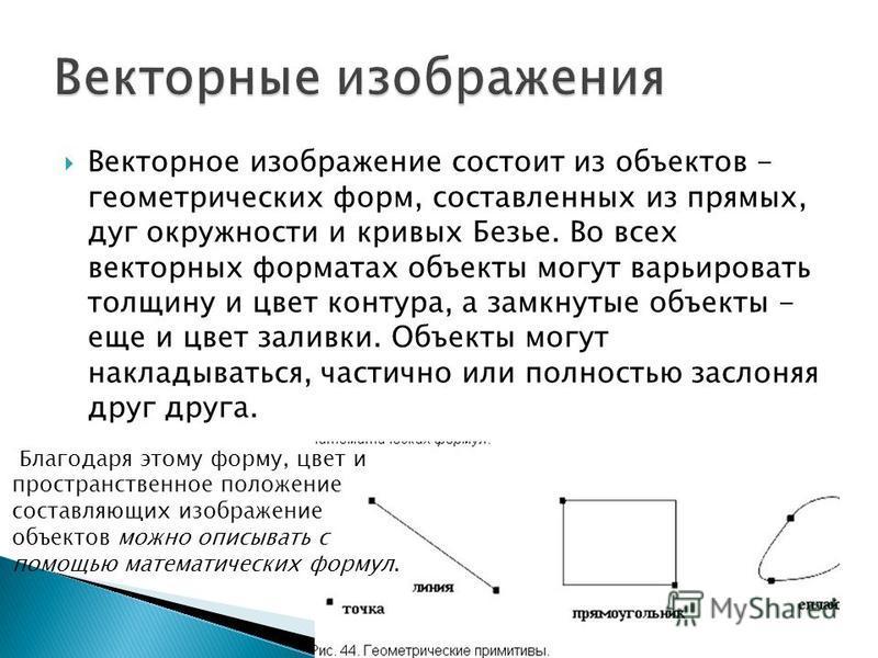 Векторное изображение состоит из объектов - геометрических форм, составленных из прямых, дуг окружности и кривых Безье. Во всех векторных форматах объекты могут варьировать толщину и цвет контура, а замкнутые объекты - еще и цвет заливки. Объекты мог