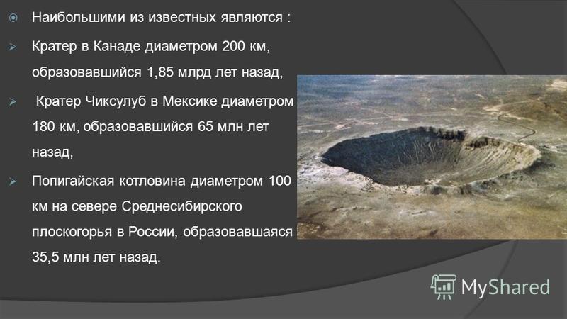 Наибольшими из известных являются : Кратер в Канаде диаметром 200 км, образовавшийся 1,85 млрд лет назад, Кратер Чиксулуб в Мексике диаметром 180 км, образовавшийся 65 млн лет назад, Попигайская котловина диаметром 100 км на севере Среднесибирского п