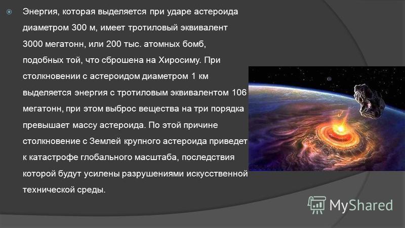 Энергия, которая выделяется при ударе астероида диаметром 300 м, имеет тротиловый эквивалент 3000 мегатонн, или 200 тыс. атомных бомб, подобных той, что сброшена на Хиросиму. При столкновении с астероидом диаметром 1 км выделяется энергия с тротиловы