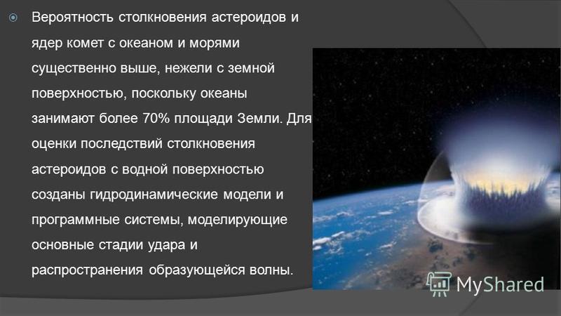 Вероятность столкновения астероидов и ядер комет с океаном и морями существенно выше, нежели с земной поверхностью, поскольку океаны занимают более 70% площади Земли. Для оценки последствий столкновения астероидов с водной поверхностью созданы гидрод
