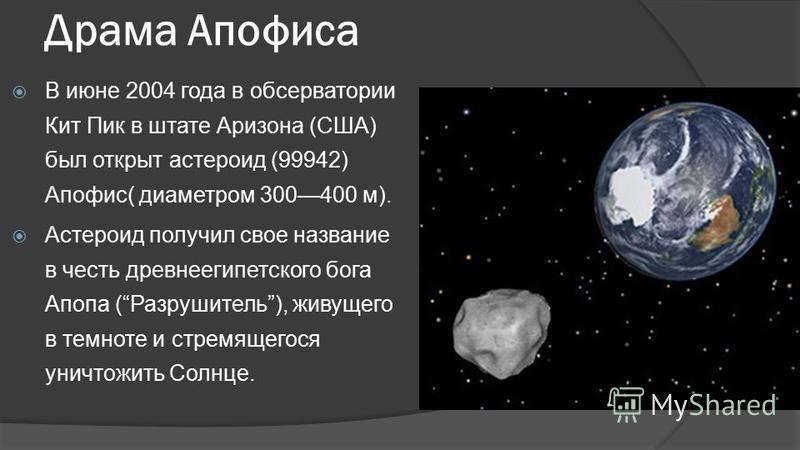 Драма Апофиса В июне 2004 года в обсерватории Кит Пик в штате Аризона (США) был открыт астероид (99942) Апофис( диаметром 300400 м). Астероид получил свое название в честь древнеегипетского бога Апопа (Разрушитель), живущего в темноте и стремящегося