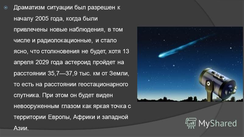 Драматизм ситуации был разрешен к началу 2005 года, когда были привлечены новые наблюдения, в том числе и радиолокационные, и стало ясно, что столкновения не будет, хотя 13 апреля 2029 года астероид пройдет на расстоянии 35,737,9 тыс. км от Земли, то