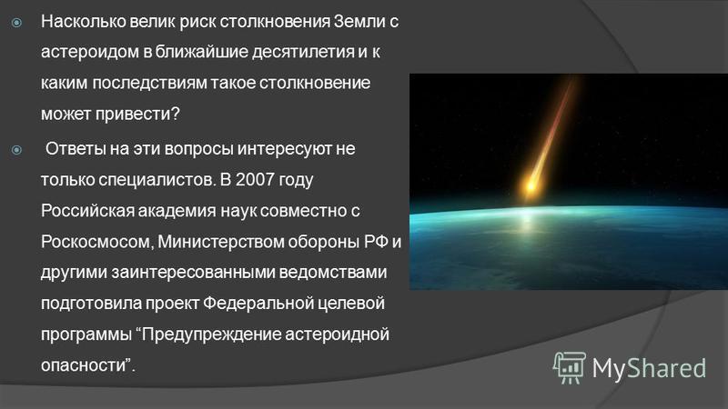 Насколько велик риск столкновения Земли с астероидом в ближайшие десятилетия и к каким последствиям такое столкновение может привести? Ответы на эти вопросы интересуют не только специалистов. В 2007 году Российская академия наук совместно с Роскосмос