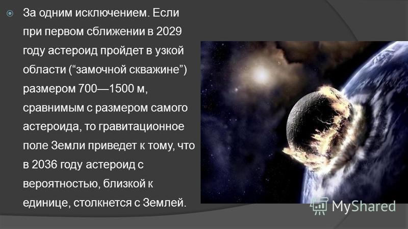 За одним исключением. Если при первом сближении в 2029 году астероид пройдет в узкой области (замочной скважине) размером 7001500 м, сравнимым с размером самого астероида, то гравитационное поле Земли приведет к тому, что в 2036 году астероид с вероя