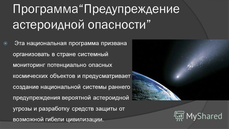 Программа Предупреждение астероидной опасности Эта национальная программа призвана организовать в стране системный мониторинг потенциально опасных космических объектов и предусматривает создание национальной системы раннего предупреждения вероятной а
