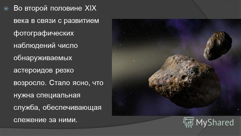 Во второй половине XIX века в связи с развитием фотографических наблюдений число обнаруживаемых астероидов резко возросло. Стало ясно, что нужна специальная служба, обеспечивающая слежение за ними.