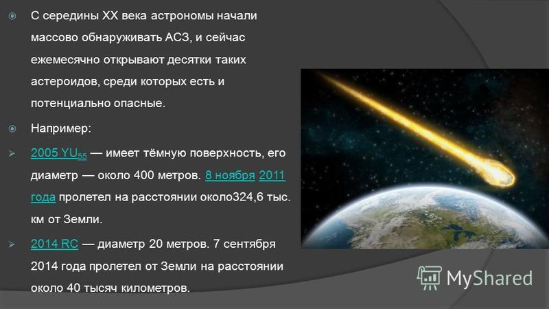 С середины XX века астрономы начали массово обнаруживать АСЗ, и сейчас ежемесячно открывают десятки таких астероидов, среди которых есть и потенциально опасные. Например: 2005 YU 55 имеет тёмную поверхность, его диаметр около 400 метров. 8 ноября 201