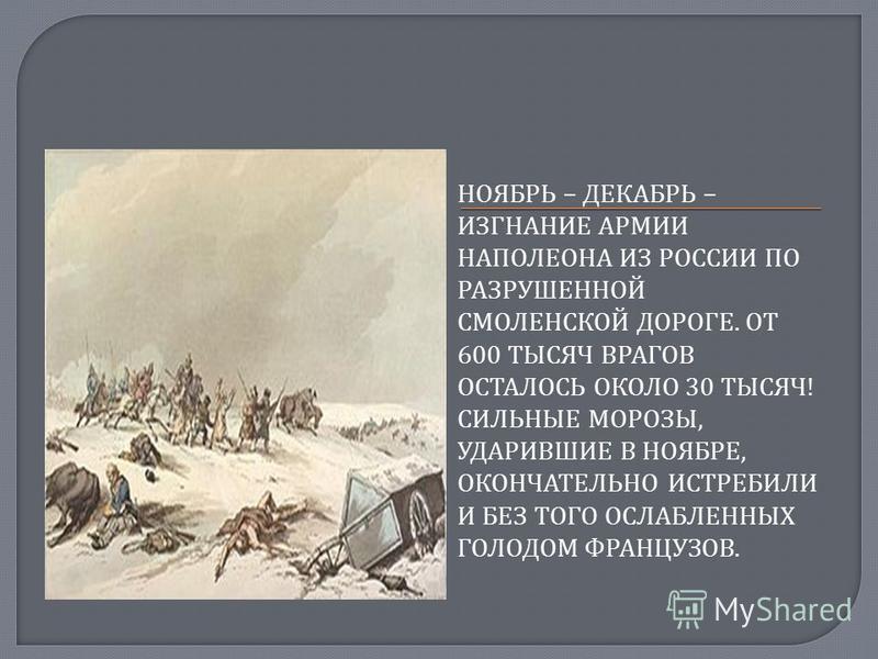 НОЯБРЬ – ДЕКАБРЬ – ИЗГНАНИЕ АРМИИ НАПОЛЕОНА ИЗ РОССИИ ПО РАЗРУШЕННОЙ СМОЛЕНСКОЙ ДОРОГЕ. ОТ 600 ТЫСЯЧ ВРАГОВ ОСТАЛОСЬ ОКОЛО 30 ТЫСЯЧ ! СИЛЬНЫЕ МОРОЗЫ, УДАРИВШИЕ В НОЯБРЕ, ОКОНЧАТЕЛЬНО ИСТРЕБИЛИ И БЕЗ ТОГО ОСЛАБЛЕННЫХ ГОЛОДОМ ФРАНЦУЗОВ.