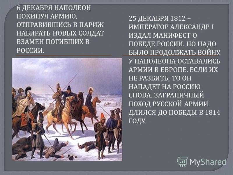 6 ДЕКАБРЯ НАПОЛЕОН ПОКИНУЛ АРМИЮ, ОТПРАВИВШИСЬ В ПАРИЖ НАБИРАТЬ НОВЫХ СОЛДАТ ВЗАМЕН ПОГИБШИХ В РОССИИ. 25 ДЕКАБРЯ 1812 – ИМПЕРАТОР АЛЕКСАНДР I ИЗДАЛ МАНИФЕСТ О ПОБЕДЕ РОССИИ. НО НАДО БЫЛО ПРОДОЛЖАТЬ ВОЙНУ. У НАПОЛЕОНА ОСТАВАЛИСЬ АРМИИ В ЕВРОПЕ. ЕСЛИ