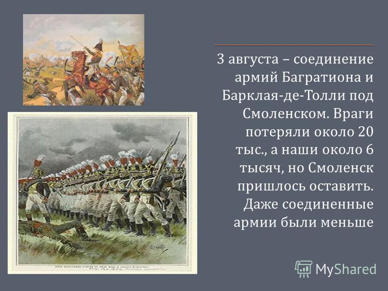 3 августа – соединение армий Багратиона и Барклая - де - Толли под Смоленском. Враги потеряли около 20 тыс., а наши около 6 тысяч, но Смоленск пришлось оставить. Даже соединенные армии были меньше