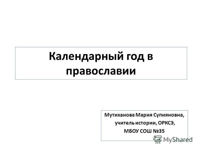 Календарный год в православии Мутиханова Мария Супияновна, учитель истории, ОРКСЭ, МБОУ СОШ 35