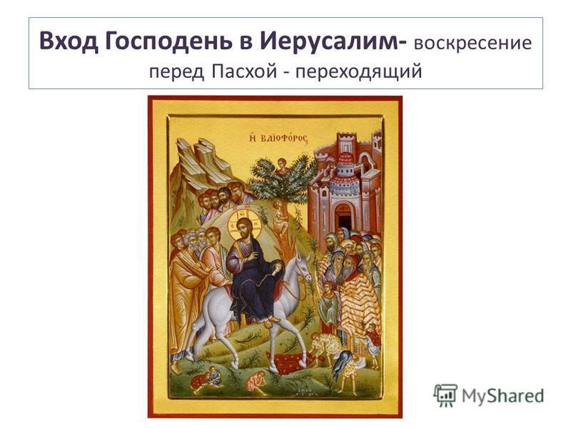Вход Господень в Иерусалим- воскресение перед Пасхой - переходящий