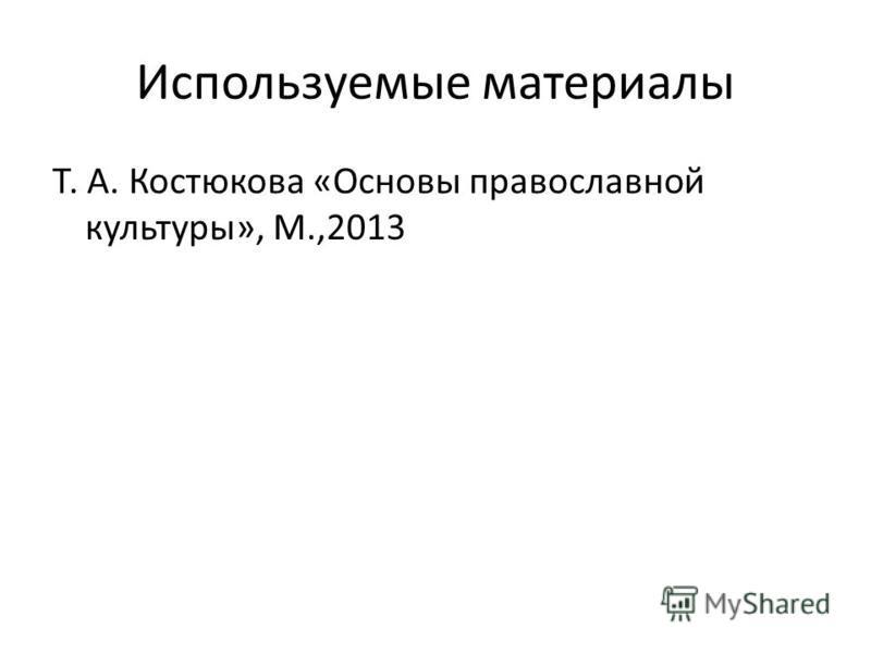 Используемые материалы Т. А. Костюкова «Основы православной культуры», М.,2013