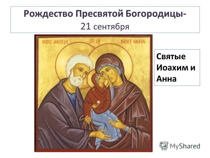 Рождество Пресвятой Богородицы- 21 сентября Святые Иоахим и Анна