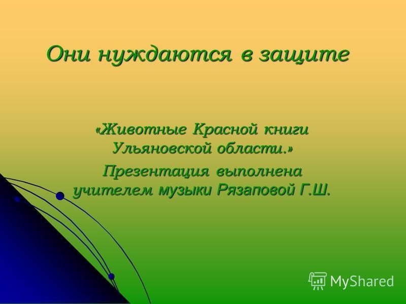 Они нуждаются в защите «Животные Красной книги Ульяновской области.» Презентация выполнена учителем музыки Рязаповой Г.Ш.