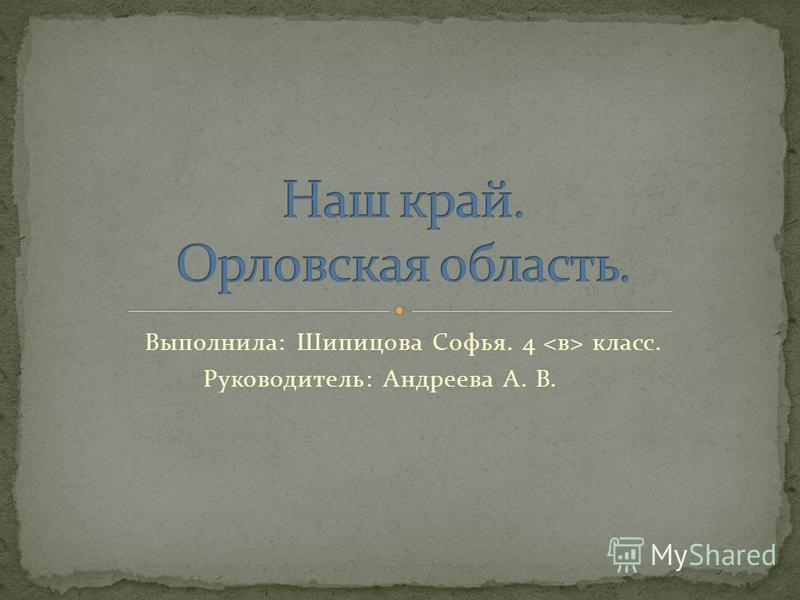 Выполнила: Шипицова Софья. 4 класс. Руководитель: Андреева А. В.