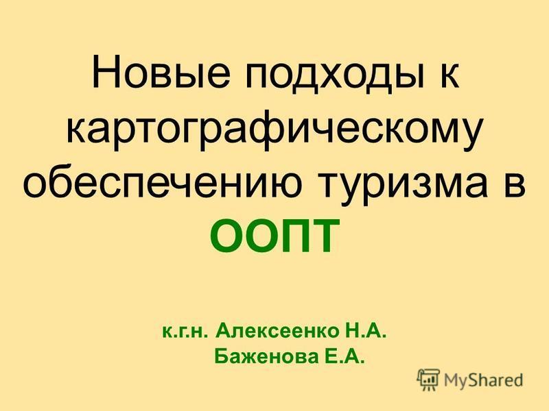 Новые подходы к картографическому обеспечению туризма в ООПТ к.г.н. Алексеенко Н.А. Баженова Е.А.