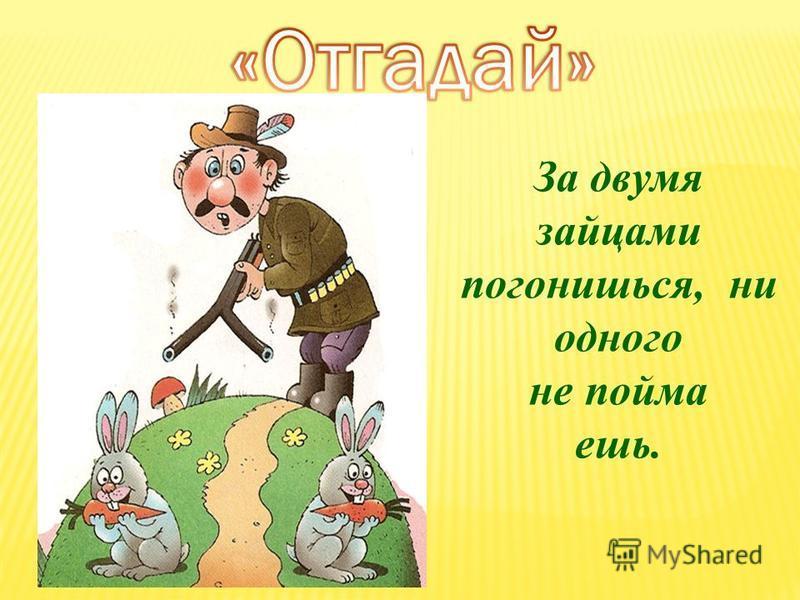 За двумя зайцами погонишься, ни одного не пойма ешь.